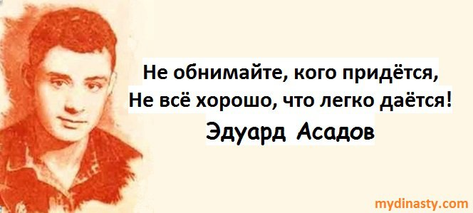 Не обнимайте, кого придётся, Невсё хорошо, чтолегко даётся! Эдуард Асадов