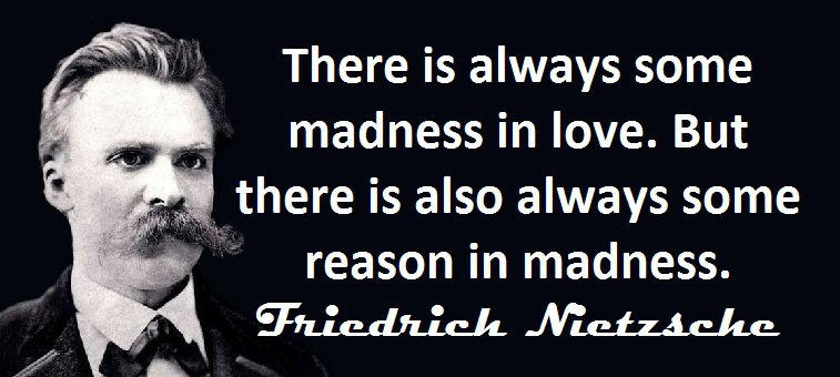 There is always some madness in love. But there is also always some reason in madness. (Friedrich Nietzsche)