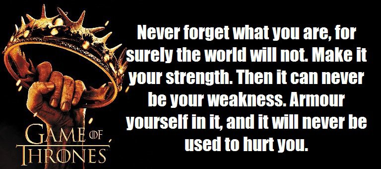 Never forget what you are, for surely the world will not. Make it your strength. Then it can never be your weakness. Armour yourself in it, and it will never be used to hurt you.(A Game of Thrones (A Song of Ice and Fire, #1))
