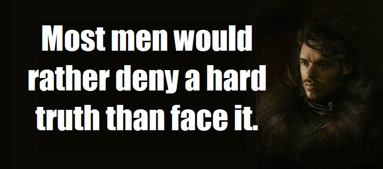 Most men would rather deny a hard truth than face it.(A Game of Thrones (A Song of Ice and Fire, #1))