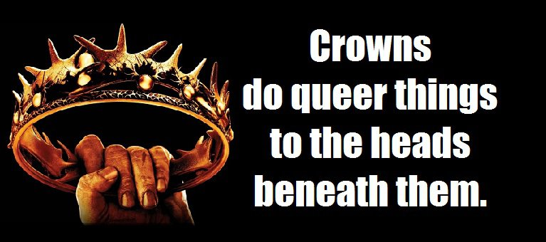 Crowns do queer things to the heads beneath them. (A Clash of Kings (A Song of Ice and Fire, #2))