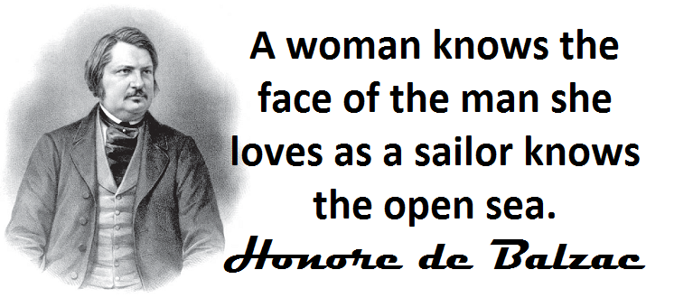 A woman knows the face of the man she loves as a sailor knows the open sea.(Honore de Balzac, french writer)