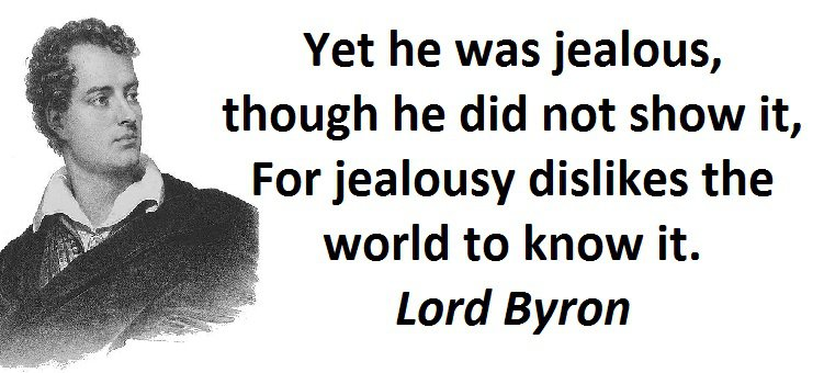 Yet he was jealous, though he did not show it, For jealousy dislikes the world to know it. (Lord Byron)