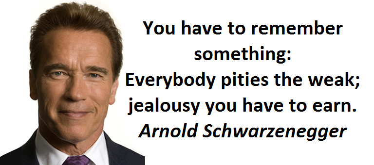 You have to remember something: Everybody pities the weak; jealousy you have to earn. (Arnold Schwarzenegger)