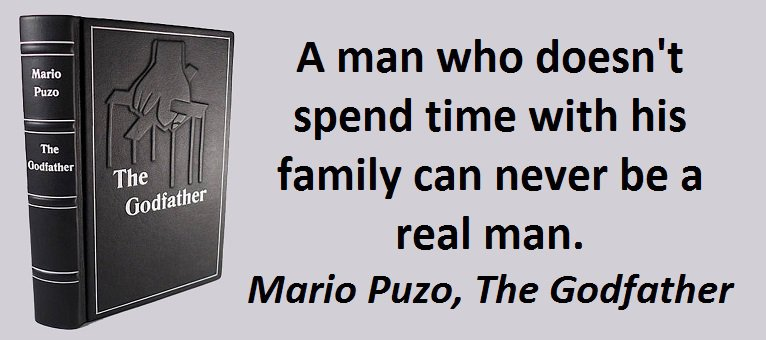 A man who doesn't spend time with his family can never be a real man. (Mario Puzo, The Godfather)