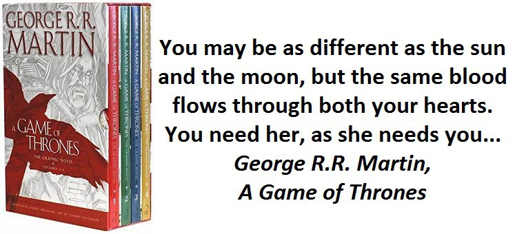 You may be as different as the sun and the moon, but the same blood flows through both your hearts. You need her, as she needs you... (George R.R. Martin, A Game of Thrones)