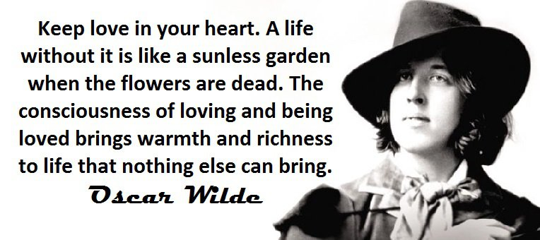 Keep love in your heart. A life without it is like a sunless garden when the flowers are dead. The consciousness of loving and being loved brings warmth and richness to life that nothing else can bring. (Oscar Wilde)