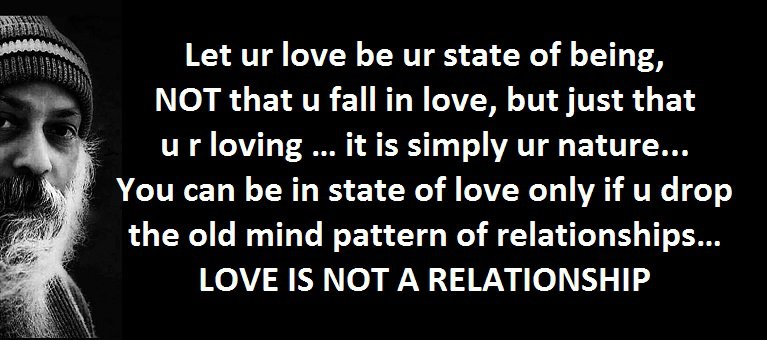 Let ur love be ur state of being, NOT that u fall in love, but just that u r loving … it is simply ur nature ...You can be in state of love only if u drop the old mind pattern of relationships… LOVE IS NOT A RELATIONSHIP - Osho on love