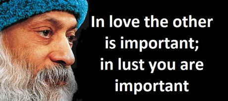 In love the other is important; in lust you are important - Osho