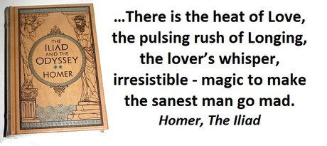 …There is the heat of Love, the pulsing rush of Longing, the lover's whisper, irresistible—magic to make the sanest man go mad. (Homer, The Iliad)
