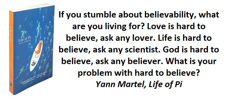 If you stumble about believability, what are you living for? Love is hard to believe, ask any lover. Life is hard to believe, ask any scientist. God is hard to believe, ask any believer. What is your problem with hard to believe? (Yann Martel, Life of Pi)