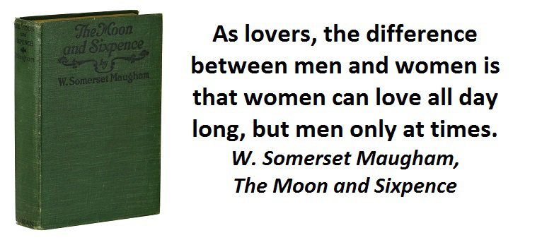 As lovers, the difference between men and women is that women can love all day long, but men only at times. (W. Somerset Maugham, The Moon and Sixpence )