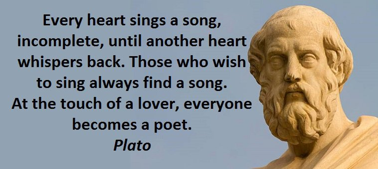 Every heart sings a song, incomplete, until another heart whispers back. Those who wish to sing always find a song. At the touch of a lover, everyone becomes a poet. (Plato)