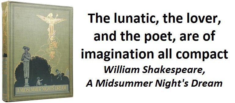 The lunatic, the lover, and the poet, are of imagination all compact. (William Shakespeare, A Midsummer Night's Dream)
