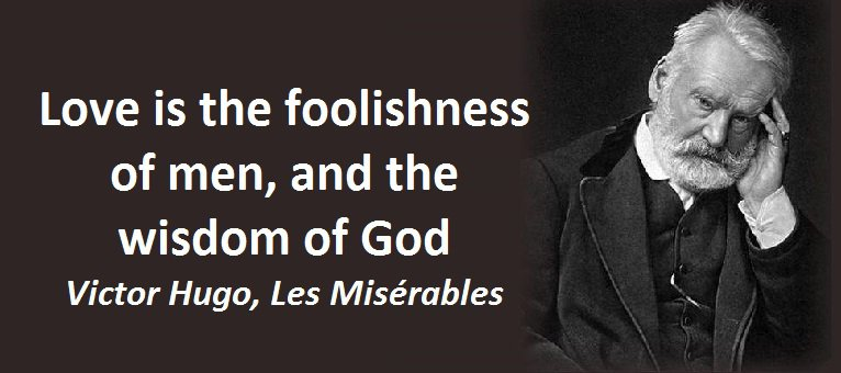 Love is the foolishness of men, and the wisdom of God. (Victor Hugo, Les Misérables)