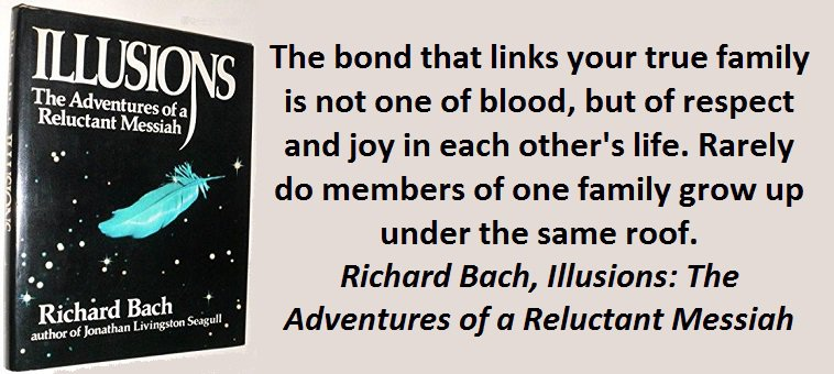 The bond that links your true family is not one of blood, but of respect and joy in each other's life. Rarely do members of one family grow up under the same roof. (Richard Bach,Illusions: The Adventures of a Reluctant Messiah)