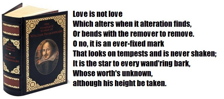 Love is not love Which alters when it alteration finds, Or bends with the remover to remove. O no, it is an ever-fixed mark That looks on tempests and is never shaken; It is the star to every wand'ring bark, Whose worth's unknown, although his height be t
