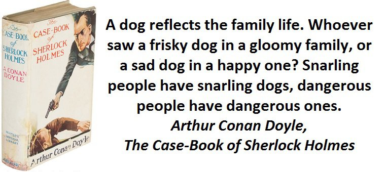 A dog reflects the family life. Whoever saw a frisky dog in a gloomy family, or a sad dog in a happy one? Snarling people have snarling dogs, dangerous people have dangerous ones.(Arthur Conan Doyle,The Case-Book of Sherlock Holmes)