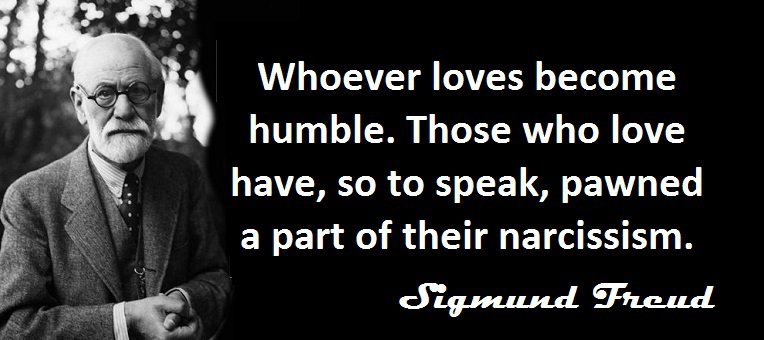 Sigmund Freud - Whoever loves become humble. Those who love have, so to speak, pawned a part of their narcissism.