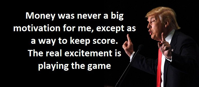 Money was never a big motivation for me, except as a way to keep score. The real excitement is playing the game. (Donald J. Trump,Trump: The Art of the Deal)