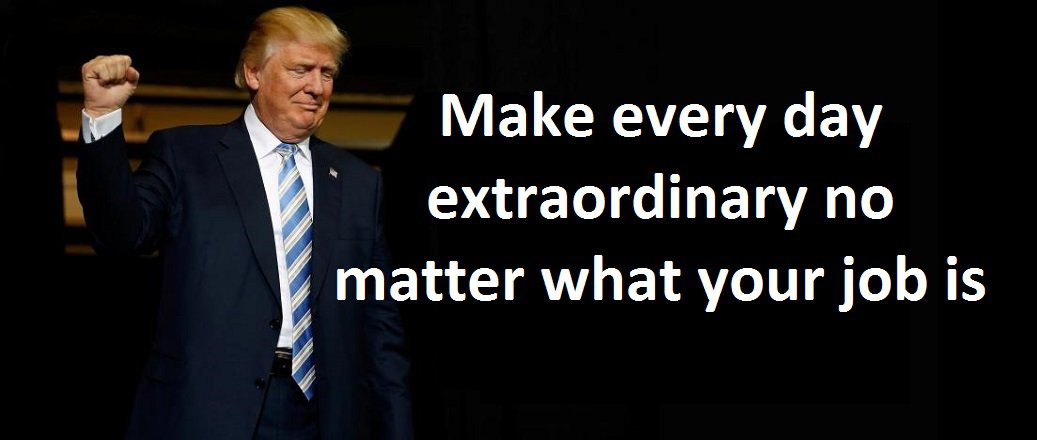 Make every day extraordinary no matter what your job is. ( Donald J. Trump, Think BIG and Kick Ass in Business and Life)