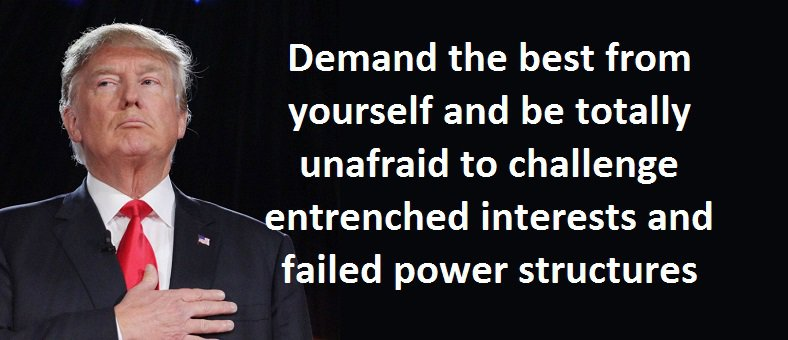 Demand the best from yourself and be totally unafraid to challenge entrenched interests and failed power structures.