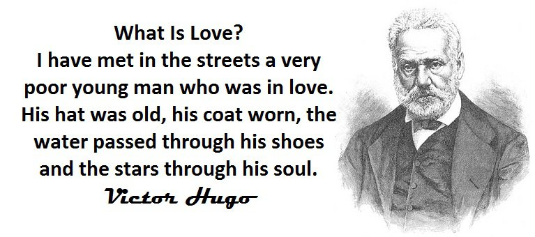 What Is Love? I have met in the streets a very poor young man who was in love. His hat was old, his coat worn, the water passed through his shoes and the stars through his soul. (Victor Hugo,Les Misérables)