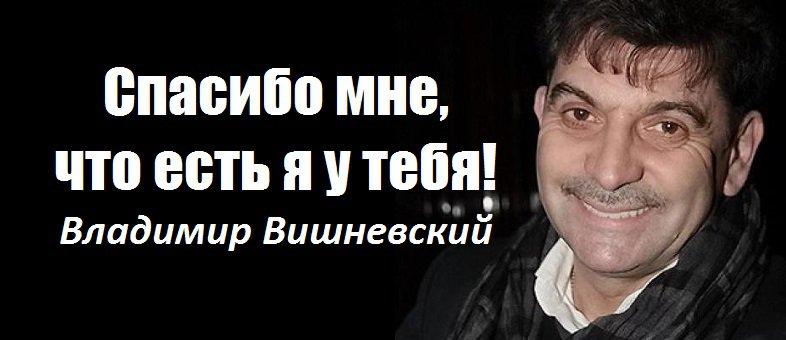 Спасибо мне, что есть я у тебя!  Владимир Вишневский