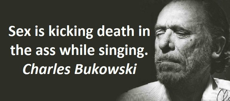 Sex is kicking death in the ass while singing. Charles Bukowski
