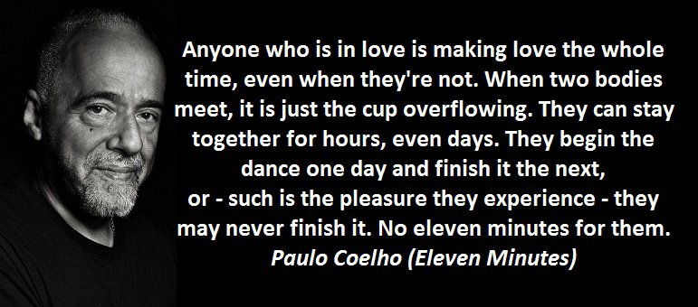 Anyone who is in love is making love the whole time, even when they're not. When two bodies meet, it is just the cup overflowing. They can stay together for hours, even days. They begin the dance one day and finish it the next, or - such is the pleasure