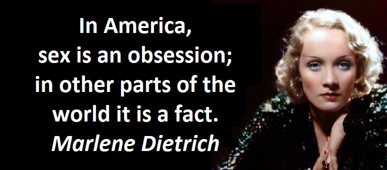 In America, sex is an obsession; in other parts of the world it is a fact. Marlene Dietrich