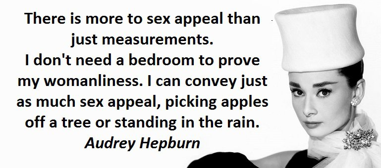 There is more to sex appeal than just measurements. I don't need a bedroom to prove my womanliness. I can convey just as much sex appeal, picking apples off a tree or standing in the rain. Audrey Hepburn
