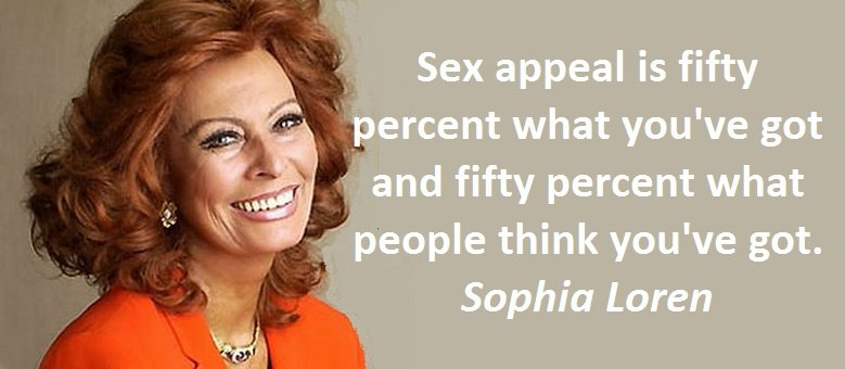 Sex appeal is fifty percent what you've got and fifty percent what people think you've got. Sophia Loren