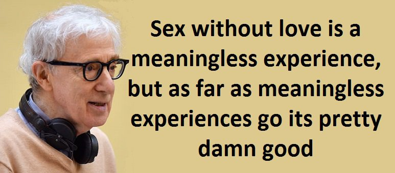 Sex without love is a meaningless experience, but as far as meaningless experiences go its pretty damn good. Woody Allen